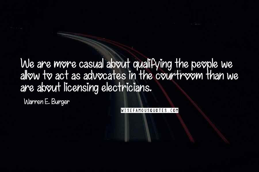 Warren E. Burger quotes: We are more casual about qualifying the people we allow to act as advocates in the courtroom than we are about licensing electricians.