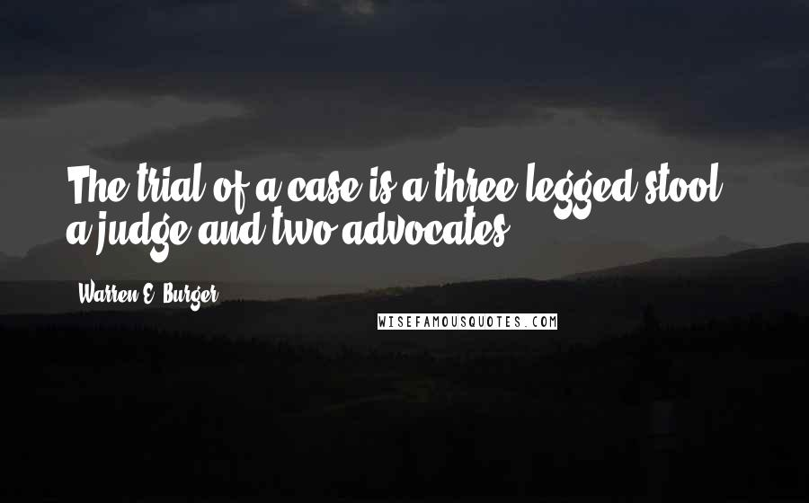 Warren E. Burger quotes: The trial of a case is a three-legged stool - a judge and two advocates.