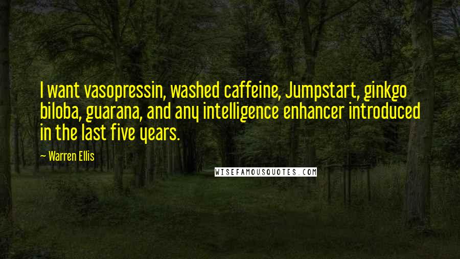 Warren Ellis quotes: I want vasopressin, washed caffeine, Jumpstart, ginkgo biloba, guarana, and any intelligence enhancer introduced in the last five years.