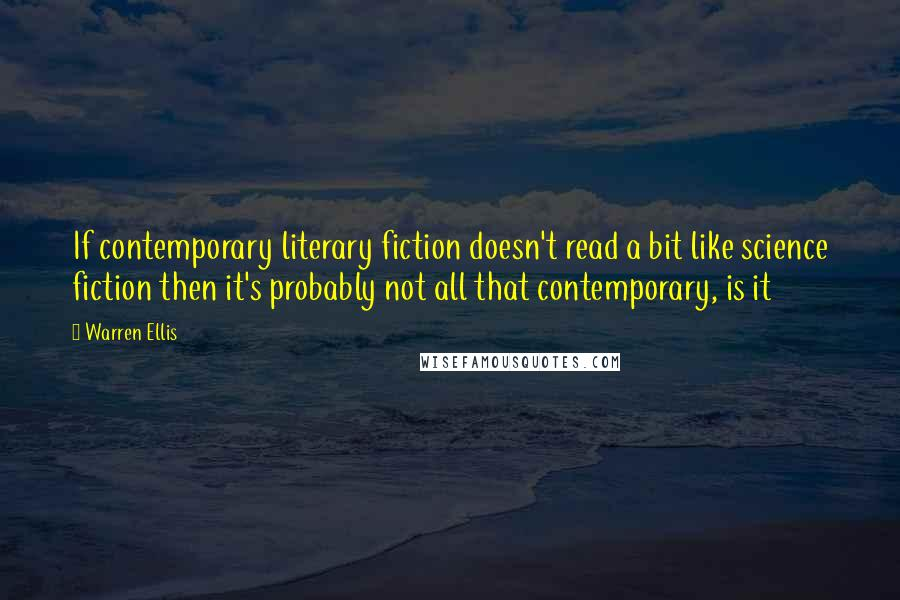Warren Ellis quotes: If contemporary literary fiction doesn't read a bit like science fiction then it's probably not all that contemporary, is it