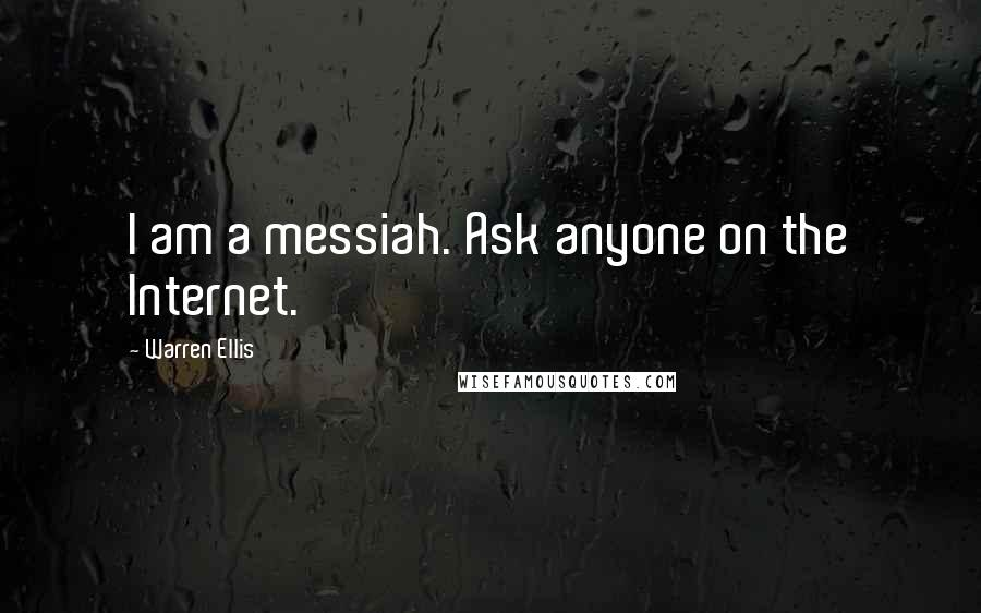 Warren Ellis quotes: I am a messiah. Ask anyone on the Internet.