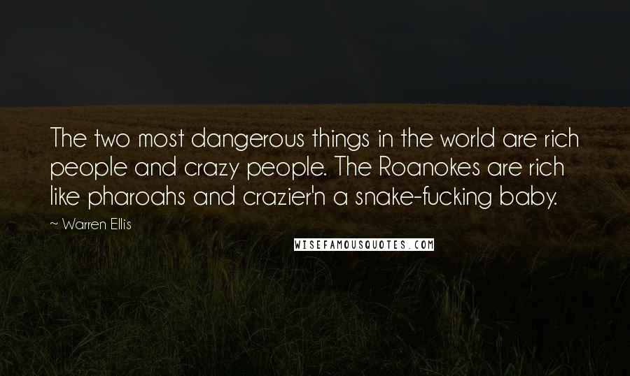 Warren Ellis quotes: The two most dangerous things in the world are rich people and crazy people. The Roanokes are rich like pharoahs and crazier'n a snake-fucking baby.