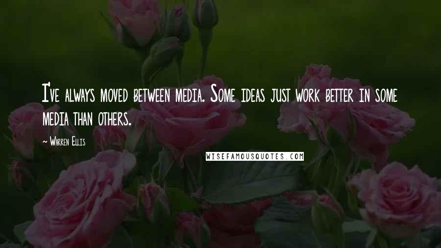 Warren Ellis quotes: I've always moved between media. Some ideas just work better in some media than others.