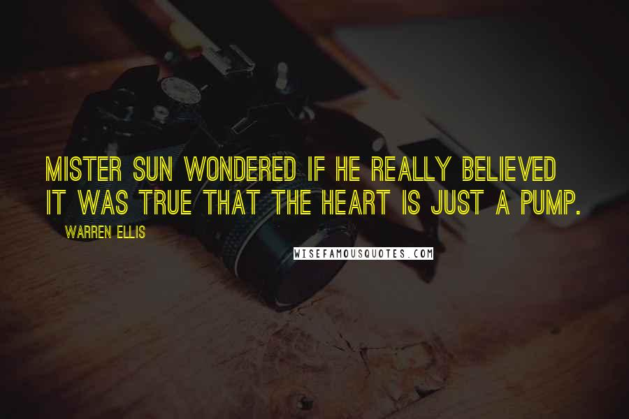 Warren Ellis quotes: Mister Sun wondered if he really believed it was true that the heart is just a pump.