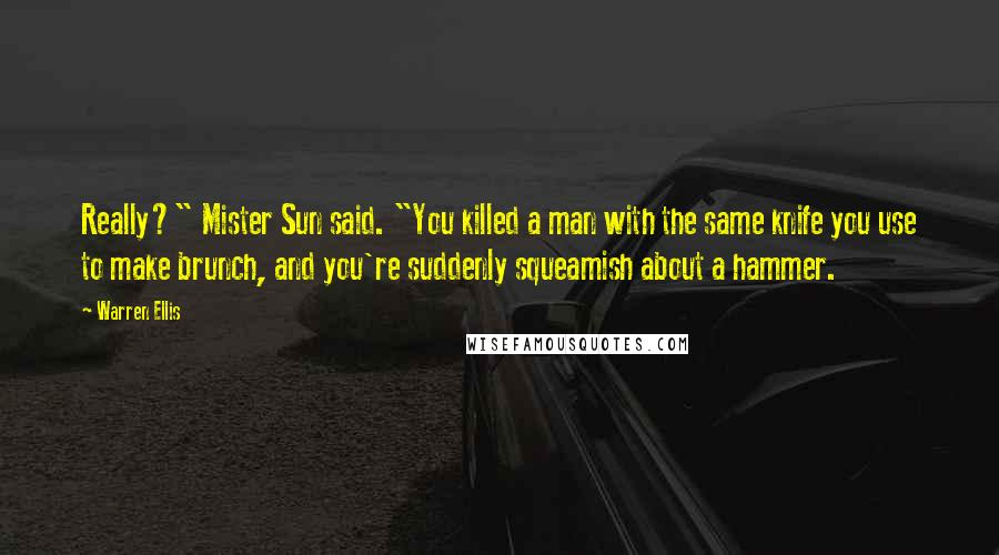 "Warren Ellis quotes: Really?"" Mister Sun said. ""You killed a man with the same knife you use to make brunch, and you're suddenly squeamish about a hammer."