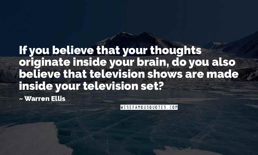 Warren Ellis quotes: If you believe that your thoughts originate inside your brain, do you also believe that television shows are made inside your television set?