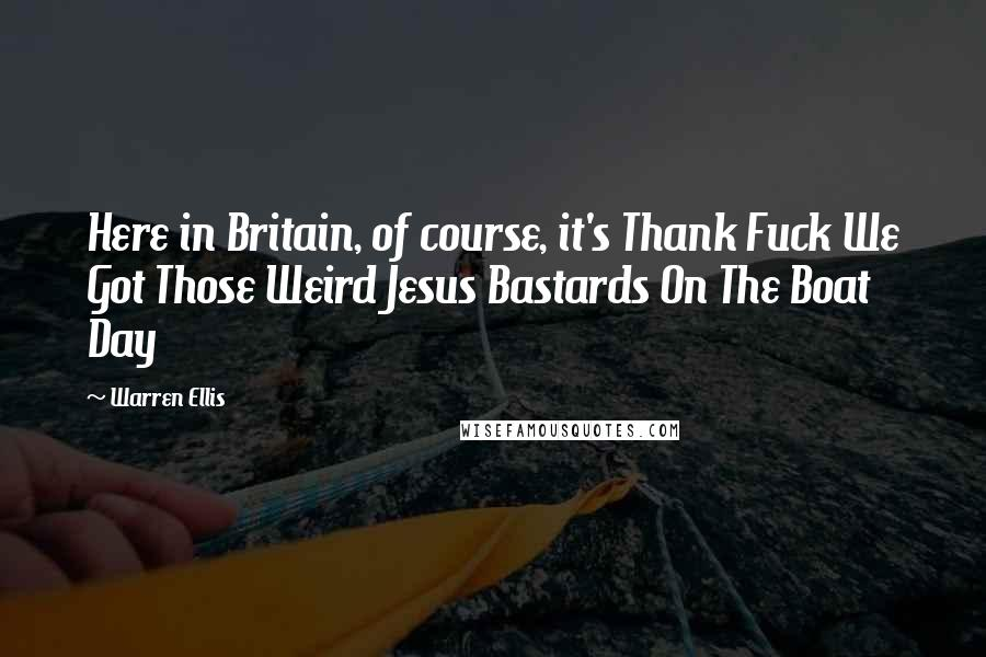Warren Ellis quotes: Here in Britain, of course, it's Thank Fuck We Got Those Weird Jesus Bastards On The Boat Day