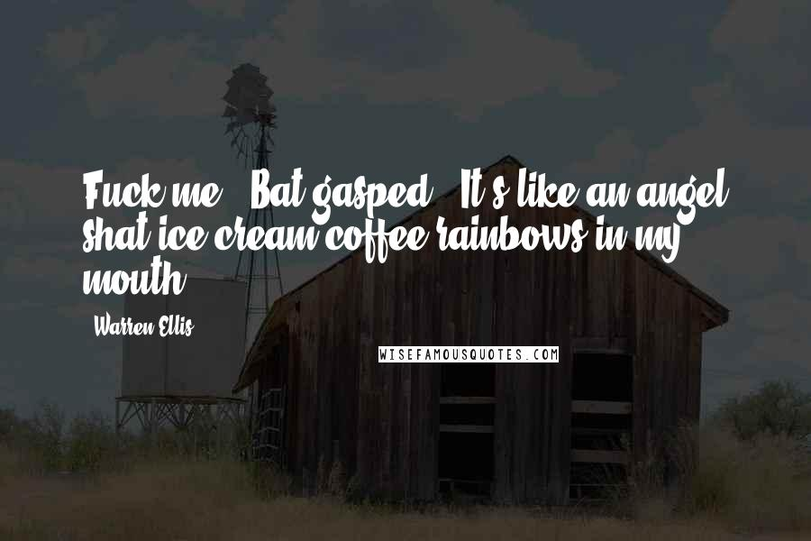 "Warren Ellis quotes: Fuck me"", Bat gasped, ""It's like an angel shat ice cream coffee rainbows in my mouth."