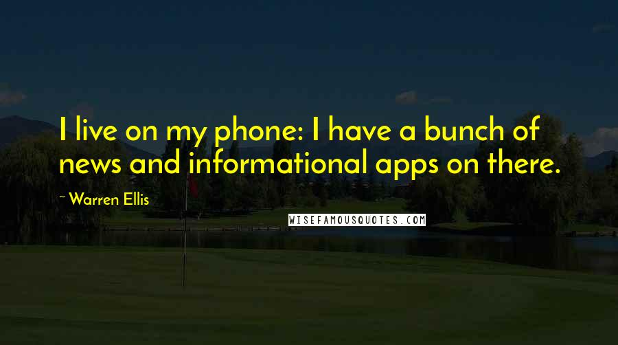 Warren Ellis quotes: I live on my phone: I have a bunch of news and informational apps on there.