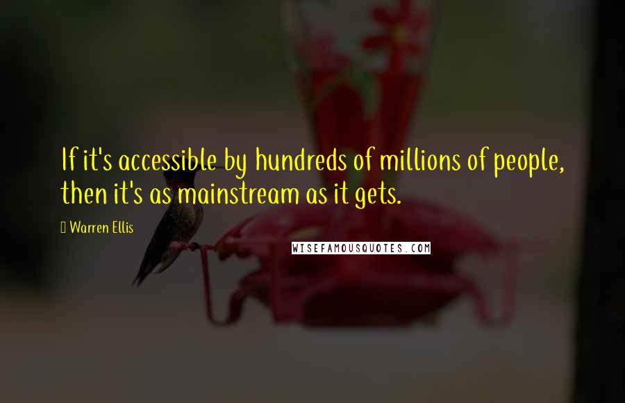 Warren Ellis quotes: If it's accessible by hundreds of millions of people, then it's as mainstream as it gets.