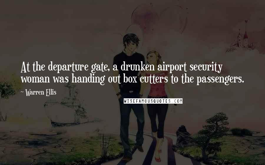 Warren Ellis quotes: At the departure gate, a drunken airport security woman was handing out box cutters to the passengers.
