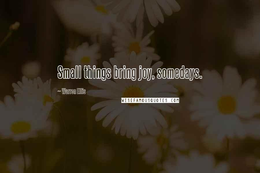 Warren Ellis quotes: Small things bring joy, somedays.