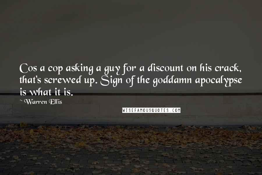 Warren Ellis quotes: Cos a cop asking a guy for a discount on his crack, that's screwed up. Sign of the goddamn apocalypse is what it is.