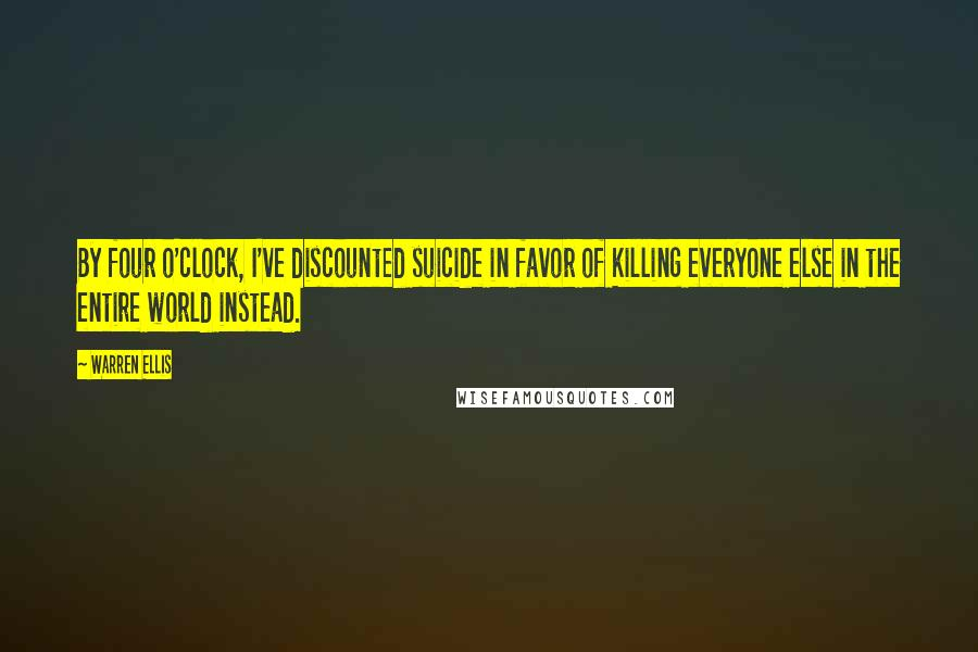 Warren Ellis quotes: By four o'clock, I've discounted suicide in favor of killing everyone else in the entire world instead.