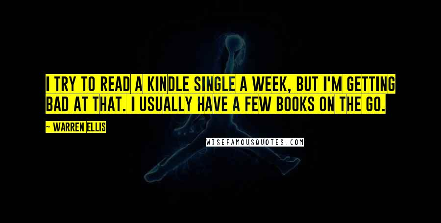 Warren Ellis quotes: I try to read a Kindle Single a week, but I'm getting bad at that. I usually have a few books on the go.