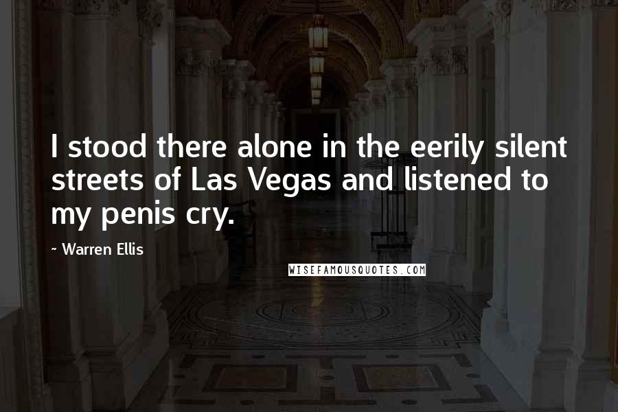 Warren Ellis quotes: I stood there alone in the eerily silent streets of Las Vegas and listened to my penis cry.