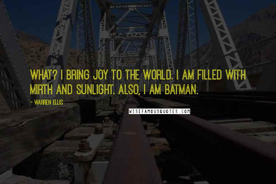Warren Ellis quotes: What? I bring joy to the world. I am filled with mirth and sunlight. Also, I am Batman.