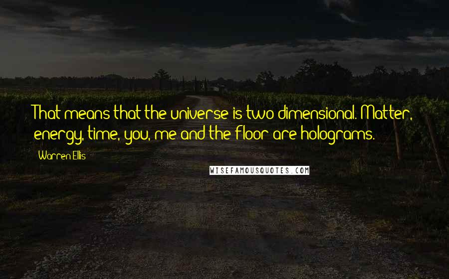 Warren Ellis quotes: That means that the universe is two-dimensional. Matter, energy, time, you, me and the floor are holograms.