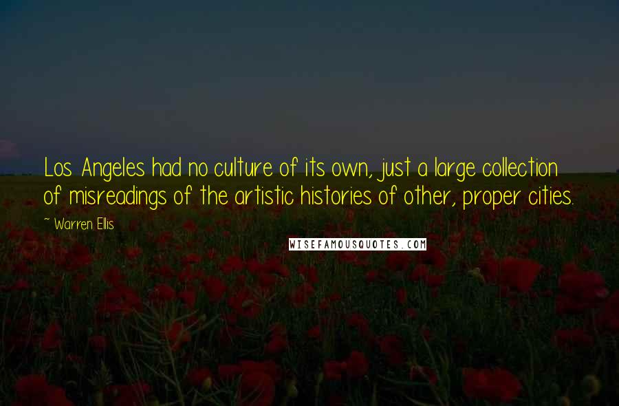 Warren Ellis quotes: Los Angeles had no culture of its own, just a large collection of misreadings of the artistic histories of other, proper cities.