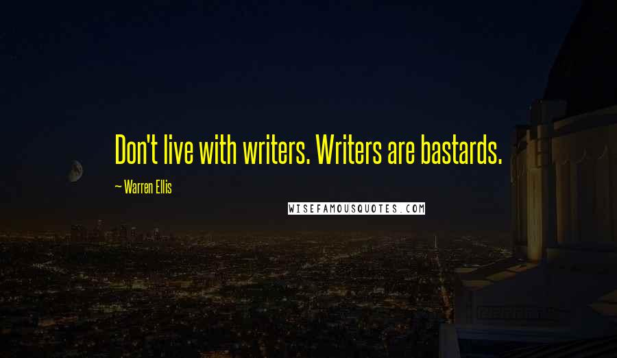 Warren Ellis quotes: Don't live with writers. Writers are bastards.