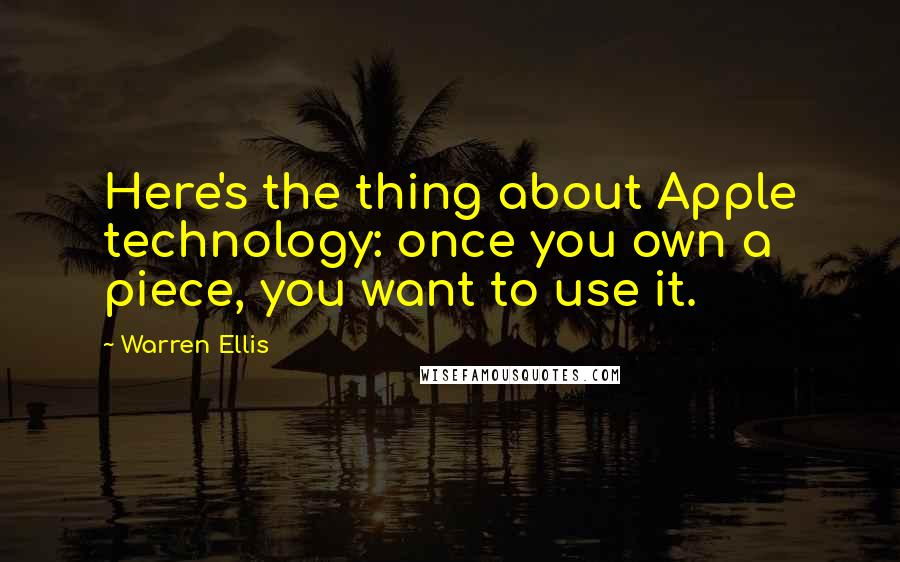 Warren Ellis quotes: Here's the thing about Apple technology: once you own a piece, you want to use it.