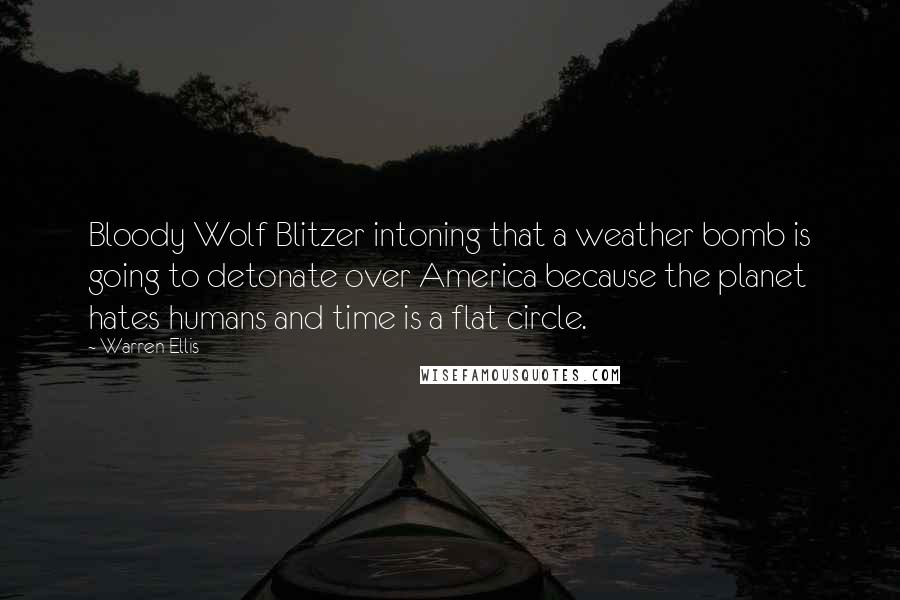 Warren Ellis quotes: Bloody Wolf Blitzer intoning that a weather bomb is going to detonate over America because the planet hates humans and time is a flat circle.