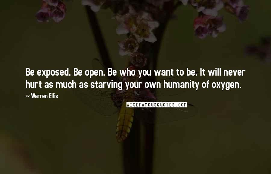 Warren Ellis quotes: Be exposed. Be open. Be who you want to be. It will never hurt as much as starving your own humanity of oxygen.