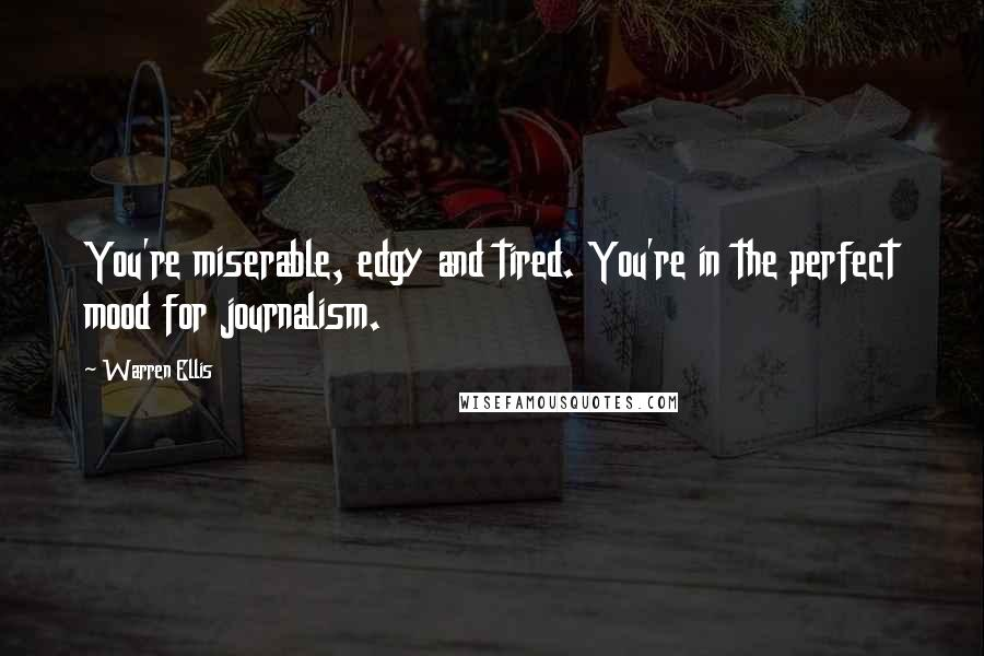 Warren Ellis quotes: You're miserable, edgy and tired. You're in the perfect mood for journalism.