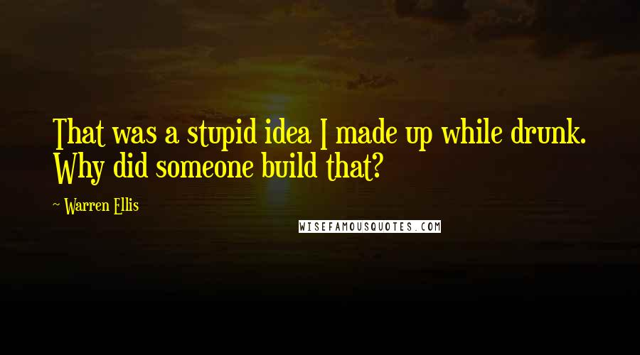 Warren Ellis quotes: That was a stupid idea I made up while drunk. Why did someone build that?