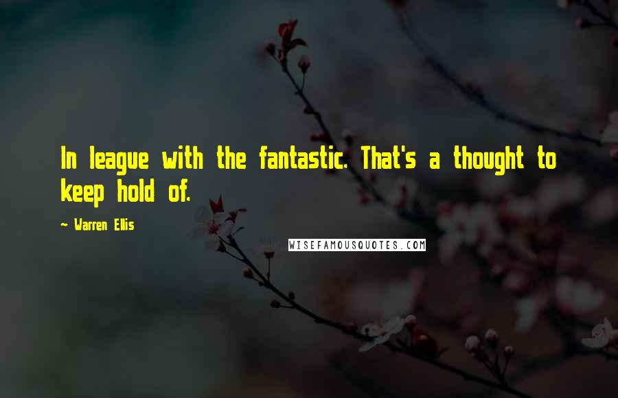 Warren Ellis quotes: In league with the fantastic. That's a thought to keep hold of.