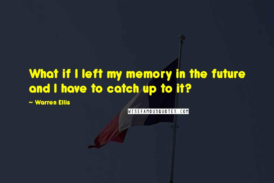 Warren Ellis quotes: What if I left my memory in the future and I have to catch up to it?