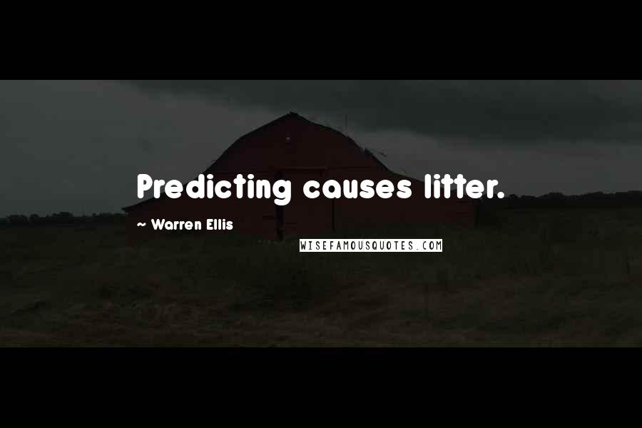 Warren Ellis quotes: Predicting causes litter.