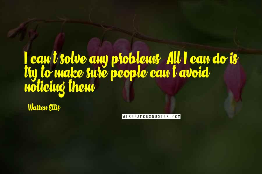 Warren Ellis quotes: I can't solve any problems. All I can do is try to make sure people can't avoid noticing them.