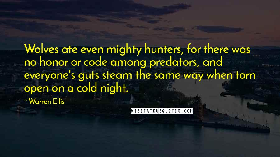 Warren Ellis quotes: Wolves ate even mighty hunters, for there was no honor or code among predators, and everyone's guts steam the same way when torn open on a cold night.
