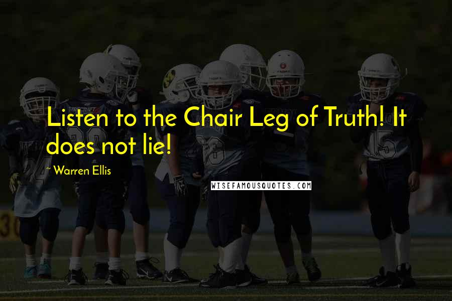 Warren Ellis quotes: Listen to the Chair Leg of Truth! It does not lie!