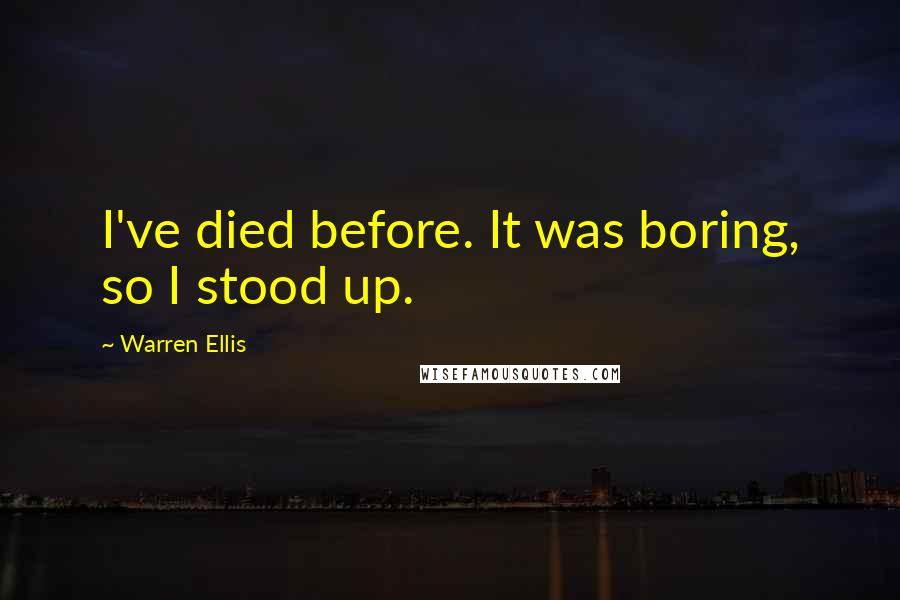 Warren Ellis quotes: I've died before. It was boring, so I stood up.
