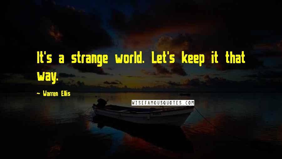 Warren Ellis quotes: It's a strange world. Let's keep it that way.
