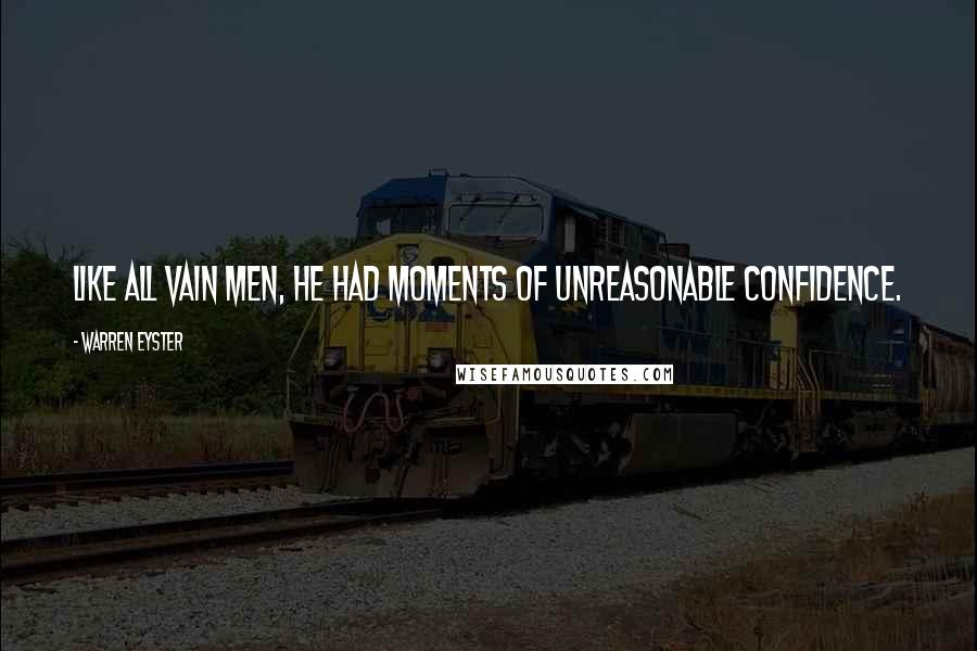 Warren Eyster quotes: Like all vain men, he had moments of unreasonable confidence.