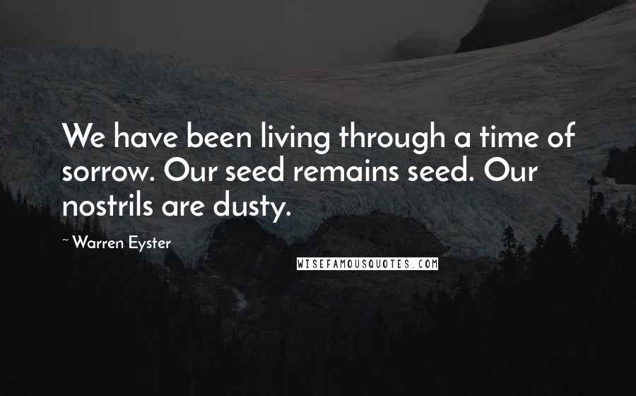 Warren Eyster quotes: We have been living through a time of sorrow. Our seed remains seed. Our nostrils are dusty.