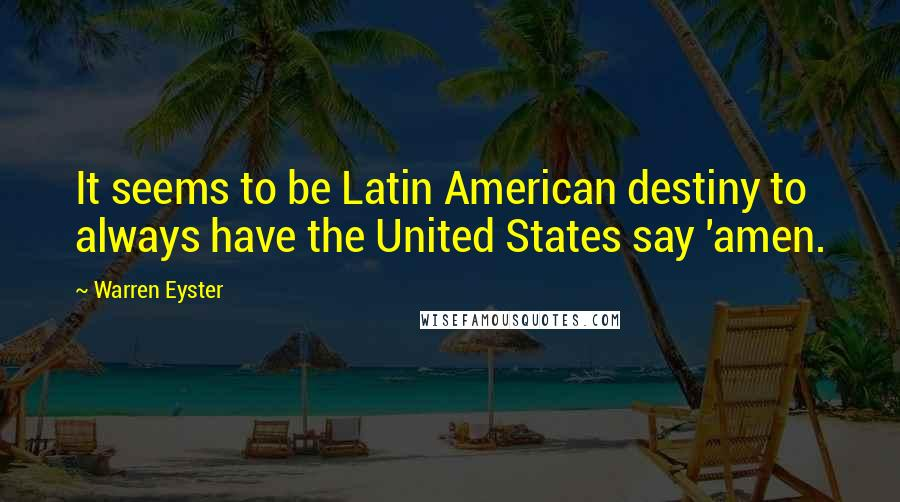 Warren Eyster quotes: It seems to be Latin American destiny to always have the United States say 'amen.