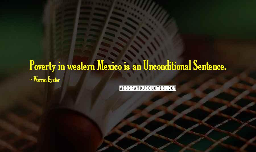 Warren Eyster quotes: Poverty in western Mexico is an Unconditional Sentence.