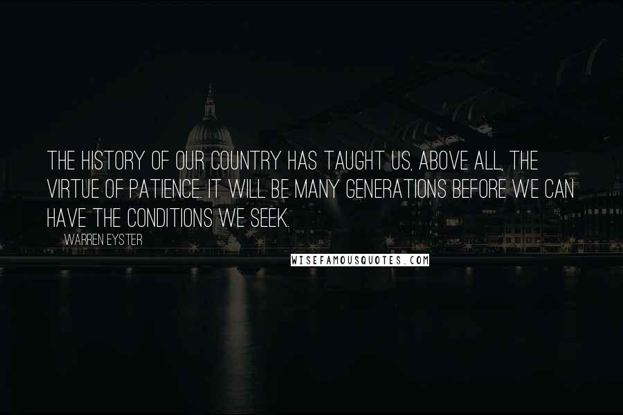 Warren Eyster quotes: The history of our country has taught us, above all, the virtue of patience. It will be many generations before we can have the conditions we seek.