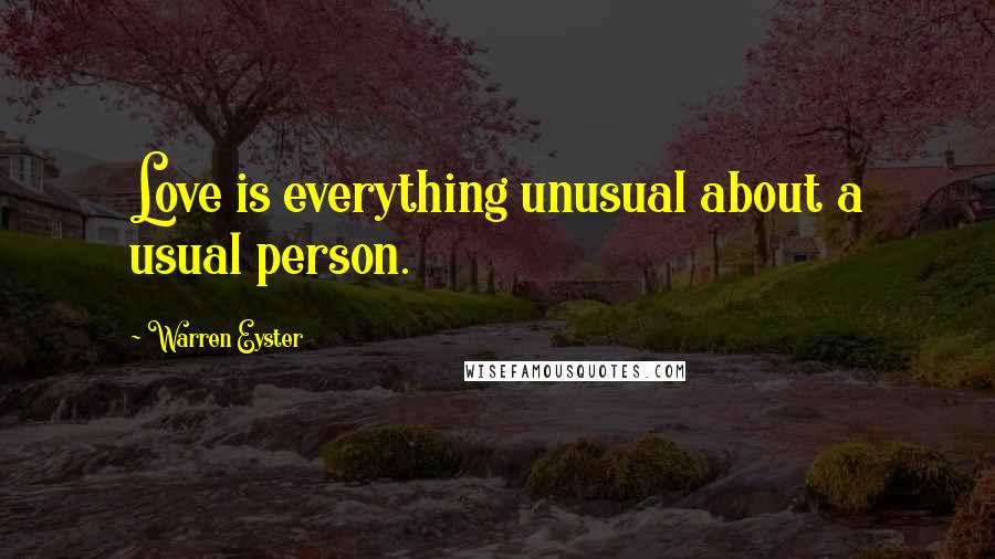 Warren Eyster quotes: Love is everything unusual about a usual person.