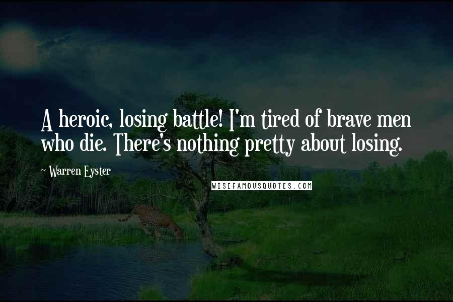 Warren Eyster quotes: A heroic, losing battle! I'm tired of brave men who die. There's nothing pretty about losing.