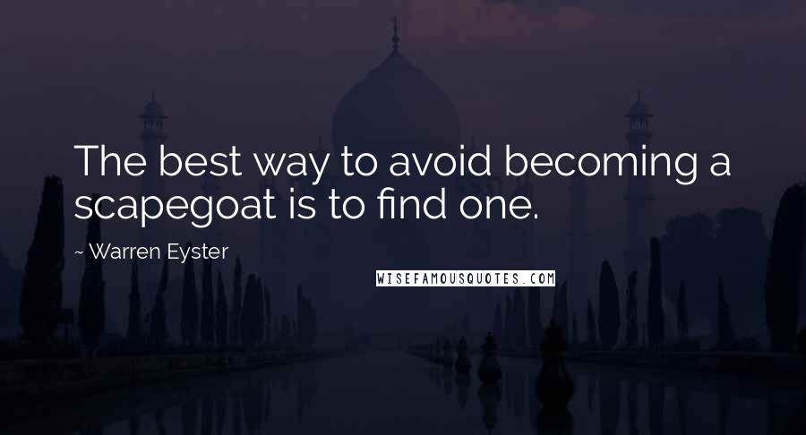 Warren Eyster quotes: The best way to avoid becoming a scapegoat is to find one.