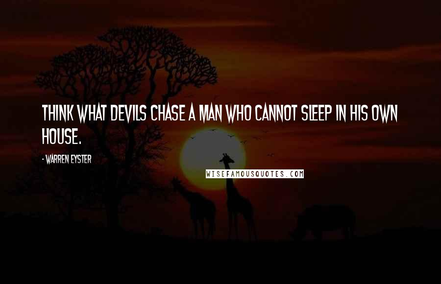 Warren Eyster quotes: Think what devils chase a man who cannot sleep in his own house.