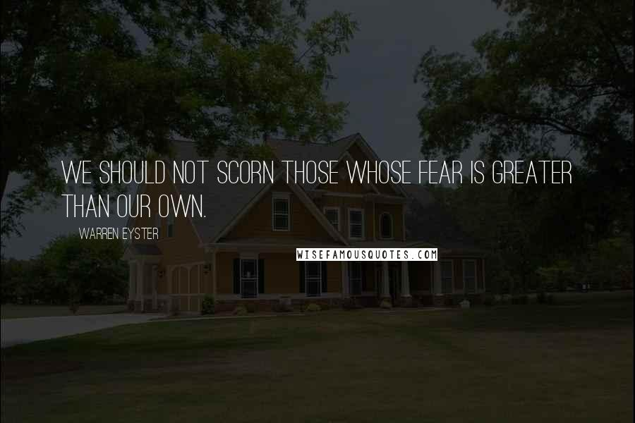 Warren Eyster quotes: We should not scorn those whose fear is greater than our own.