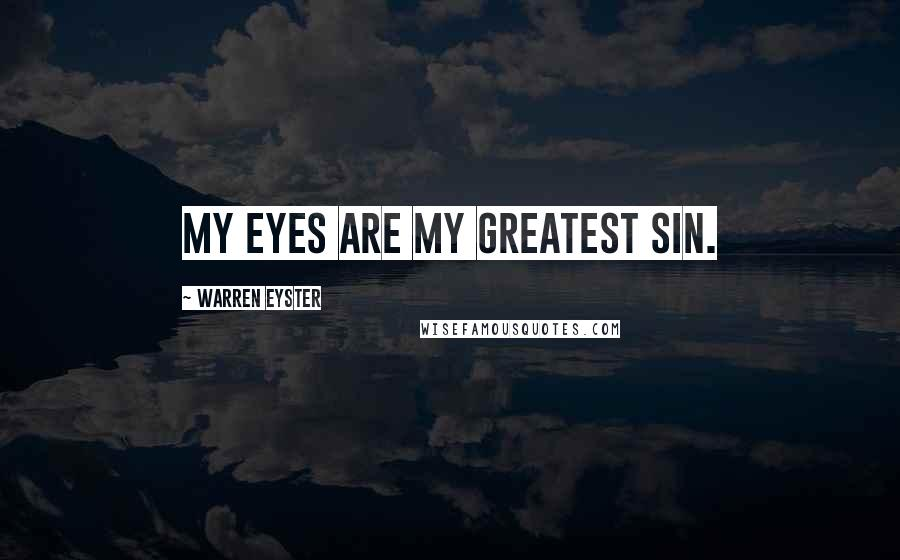 Warren Eyster quotes: My eyes are my greatest sin.