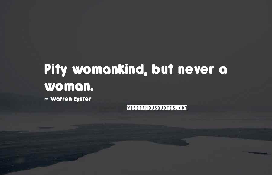 Warren Eyster quotes: Pity womankind, but never a woman.
