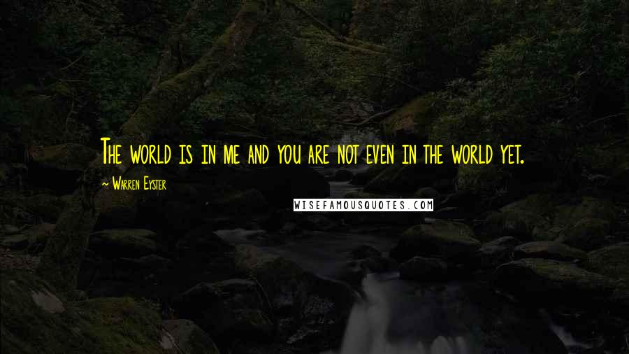 Warren Eyster quotes: The world is in me and you are not even in the world yet.